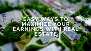 Easy Ways To Maximize Your Earnings With Real Estate